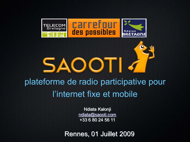 plateforme de radio participative pour linternet fixe et mobile Rennes, 01 Juillet 2009 Ndiata Kalonji ndiata@saooti.com +33 6 80 24 56 11