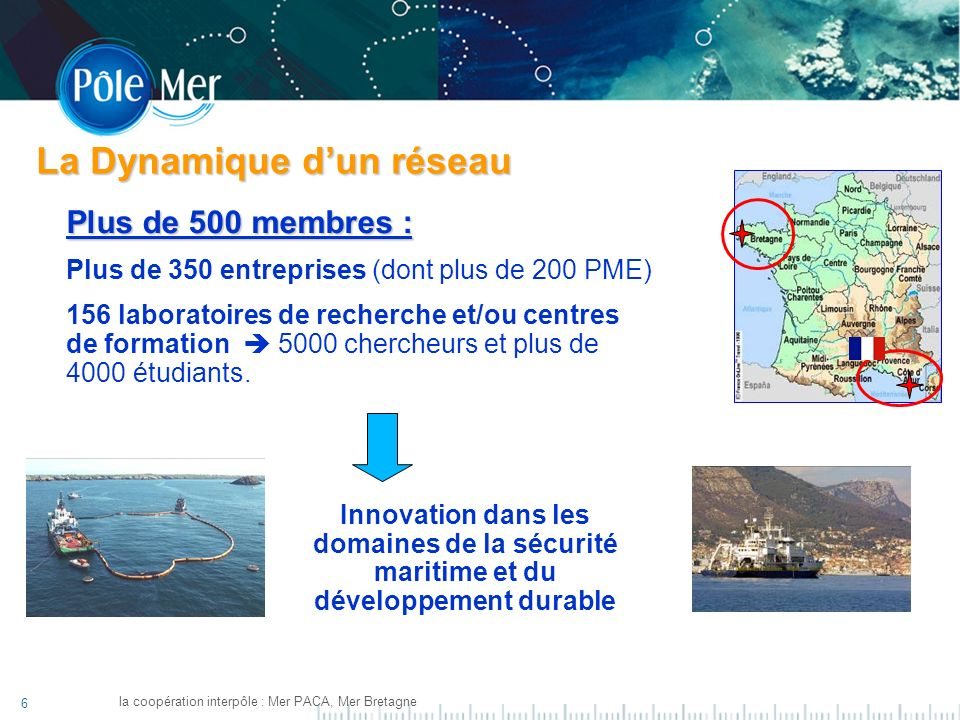 6 la coopération interpôle : Mer PACA, Mer Bretagne Plus de 500 membres : Plus de 350 entreprises (dont plus de 200 PME) 156 laboratoires de recherche et/ou centres de formation 5000 chercheurs et plus de 4000 étudiants.