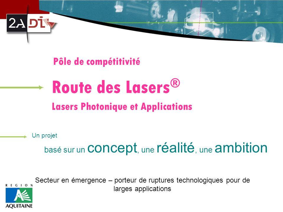 Pôle de compétitivité Route des Lasers ® Lasers Photonique et Applications Un projet basé sur un concept, une réalité, une ambition Secteur en émergence – porteur de ruptures technologiques pour de larges applications