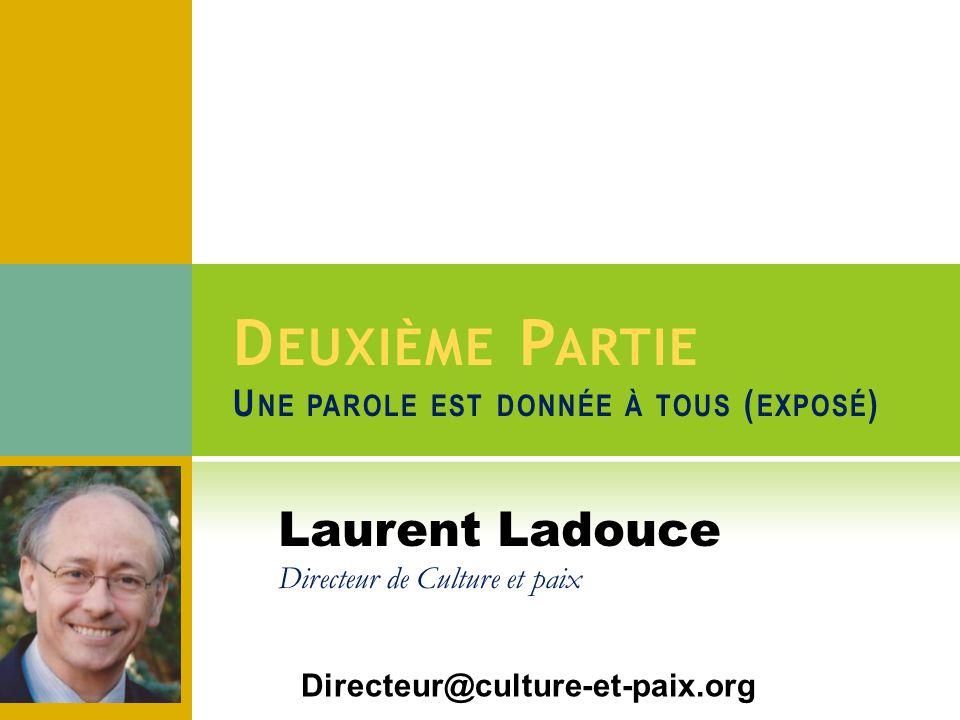 D EUXIÈME P ARTIE U NE PAROLE EST DONNÉE À TOUS ( EXPOSÉ ) Directeur@culture-et-paix.org Laurent Ladouce Directeur de Culture et paix