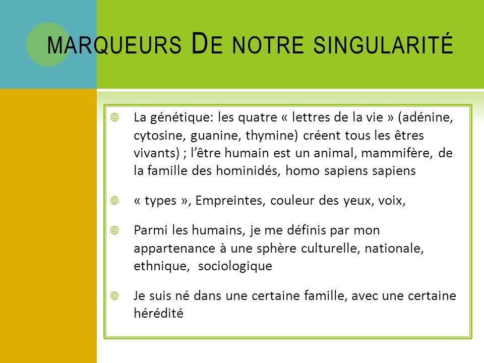 MARQUEURS D E NOTRE SINGULARITÉ La génétique: les quatre « lettres de la vie » (adénine, cytosine, guanine, thymine) créent tous les êtres vivants) ; lêtre humain est un animal, mammifère, de la famille des hominidés, homo sapiens sapiens « types », Empreintes, couleur des yeux, voix, Parmi les humains, je me définis par mon appartenance à une sphère culturelle, nationale, ethnique, sociologique Je suis né dans une certaine famille, avec une certaine hérédité