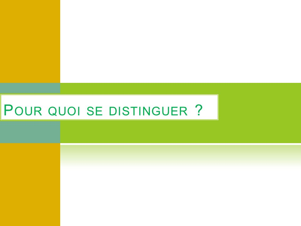 P OUR QUOI SE DISTINGUER ?