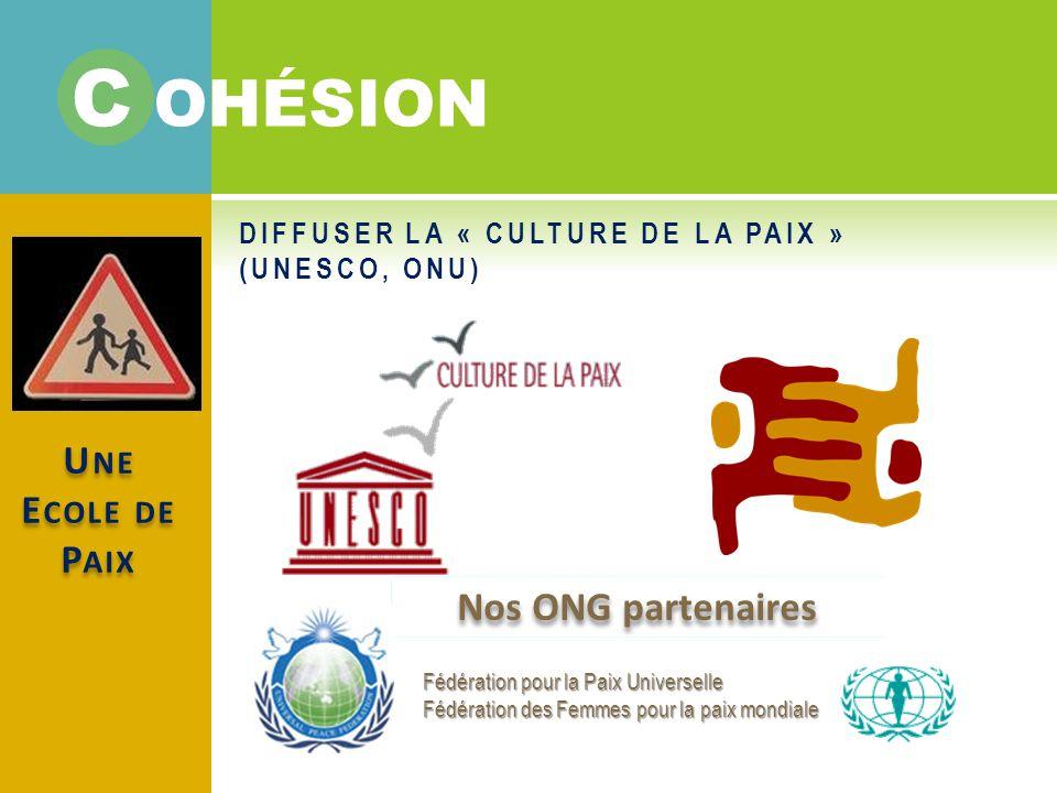 U NE E COLE DE P AIX DIFFUSER LA « CULTURE DE LA PAIX » (UNESCO, ONU) Nos ONG partenaires Fédération pour la Paix Universelle Fédération des Femmes pour la paix mondiale C OHÉSION