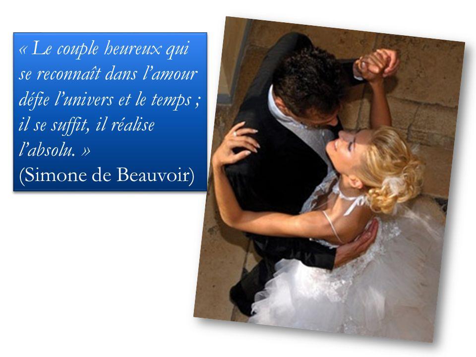 « Le couple heureux qui se reconnaît dans lamour défie lunivers et le temps ; il se suffit, il réalise labsolu. » (Simone de Beauvoir) « Le couple heu