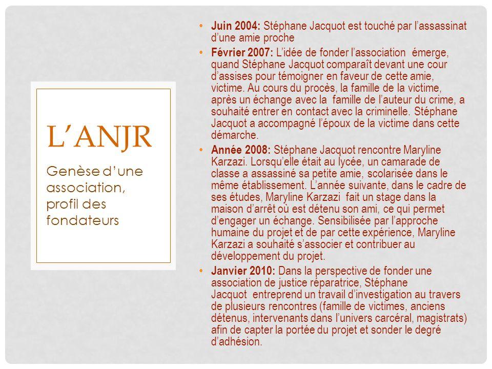 LANJR Juin 2004: Stéphane Jacquot est touché par lassassinat dune amie proche Février 2007: Lidée de fonder lassociation émerge, quand Stéphane Jacquo