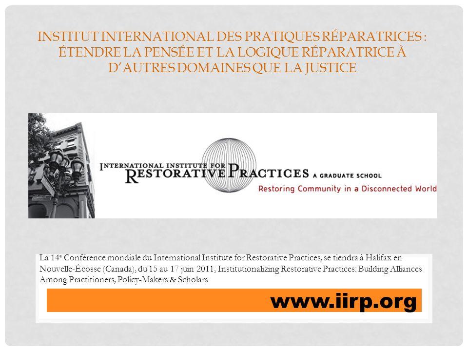 INSTITUT INTERNATIONAL DES PRATIQUES RÉPARATRICES : ÉTENDRE LA PENSÉE ET LA LOGIQUE RÉPARATRICE À DAUTRES DOMAINES QUE LA JUSTICE www.iirp.org La 14 e