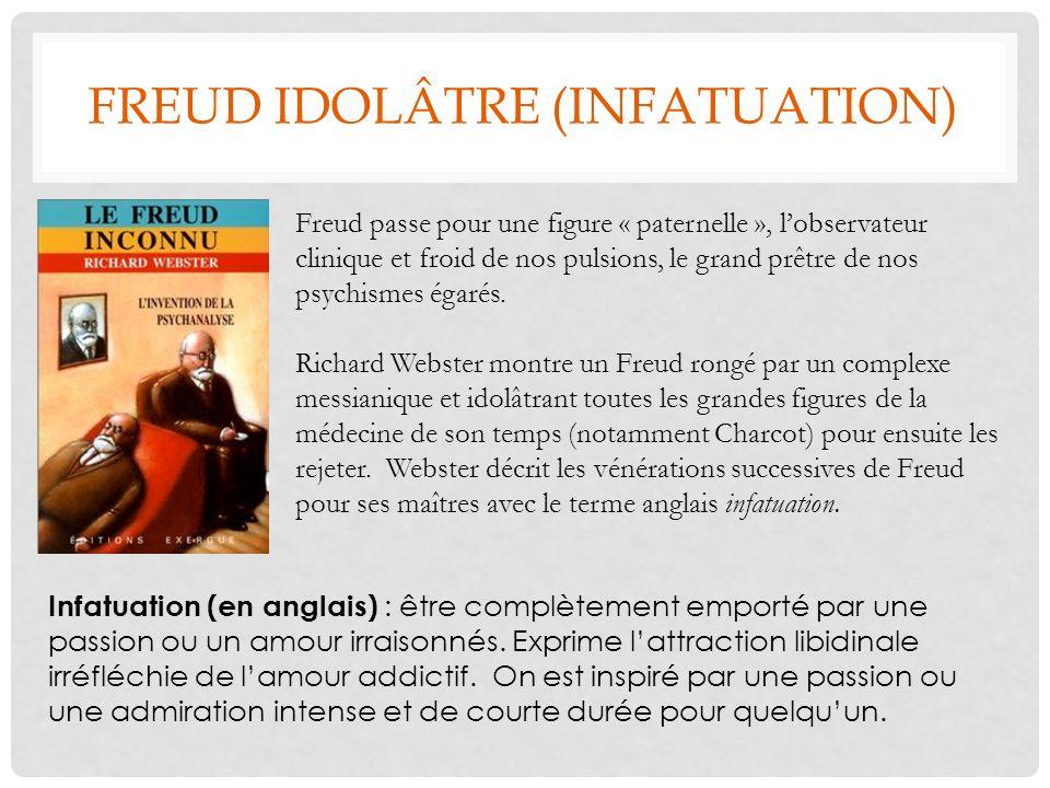 FREUD IDOLÂTRE (INFATUATION) Freud passe pour une figure « paternelle », lobservateur clinique et froid de nos pulsions, le grand prêtre de nos psychi