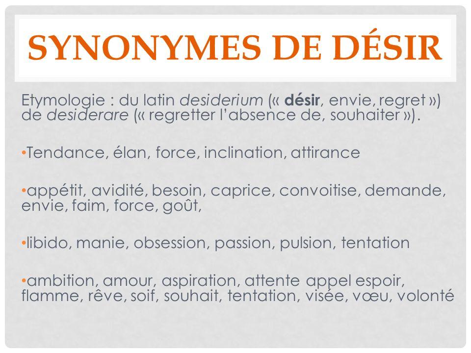 SYNONYMES DE DÉSIR Etymologie : du latin desiderium (« désir, envie, regret ») de desiderare (« regretter labsence de, souhaiter »). Tendance, élan, f
