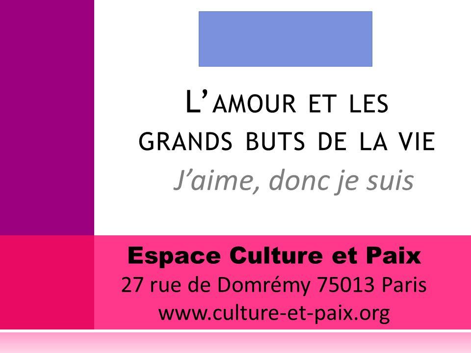 Jaime, donc je suis L AMOUR ET LES GRANDS BUTS DE LA VIE Espace Culture et Paix 27 rue de Domrémy 75013 Paris www.culture-et-paix.org