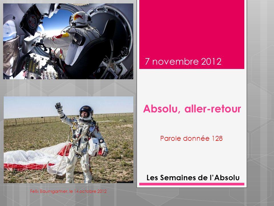 Absolu, aller-retour 7 novembre 2012 Les Semaines de lAbsolu Parole donnée 128 Felix Baumgartner, le 14 octobre 2012