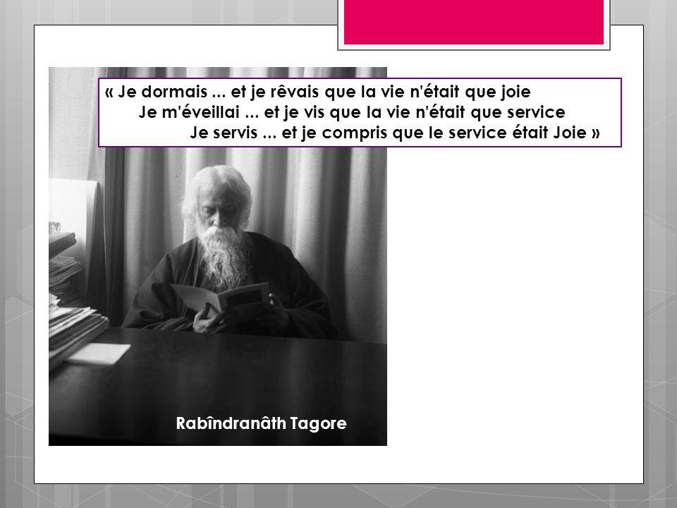 Rabîndranâth Tagore « Je dormais... et je rêvais que la vie n'était que joie Je m'éveillai... et je vis que la vie n'était que service Je servis... et