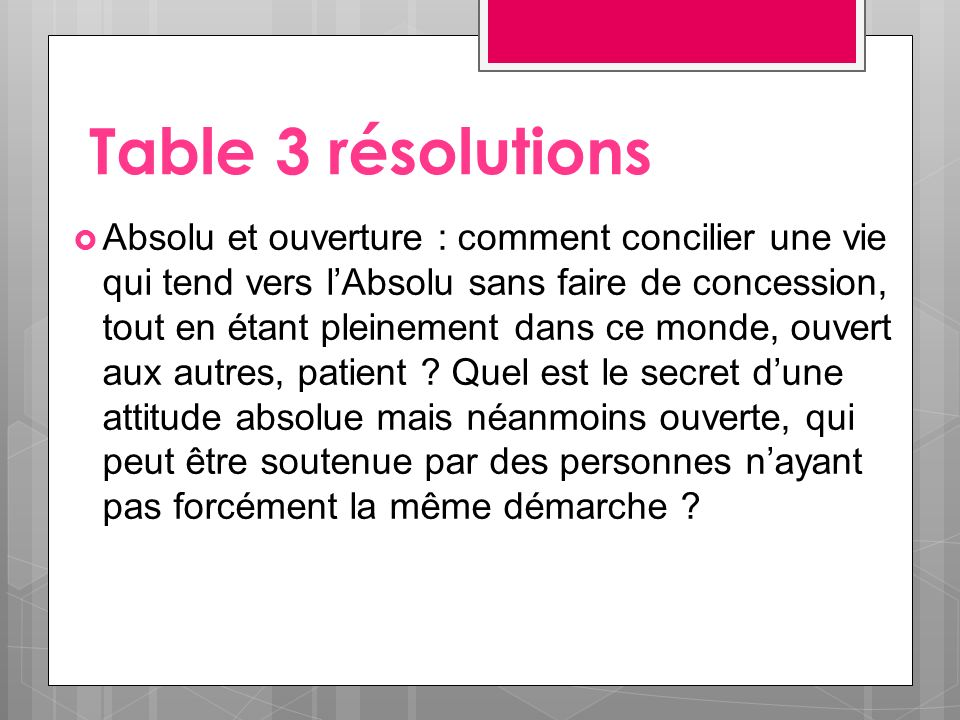 Table 3 résolutions Absolu et ouverture : comment concilier une vie qui tend vers lAbsolu sans faire de concession, tout en étant pleinement dans ce monde, ouvert aux autres, patient .