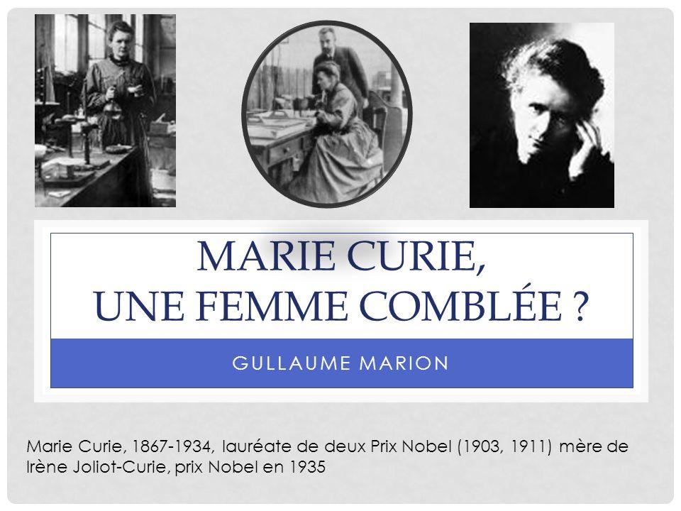 MARIE CURIE, UNE FEMME COMBLÉE ? GULLAUME MARION Marie Curie, 1867-1934, lauréate de deux Prix Nobel (1903, 1911) mère de Irène Joliot-Curie, prix Nob