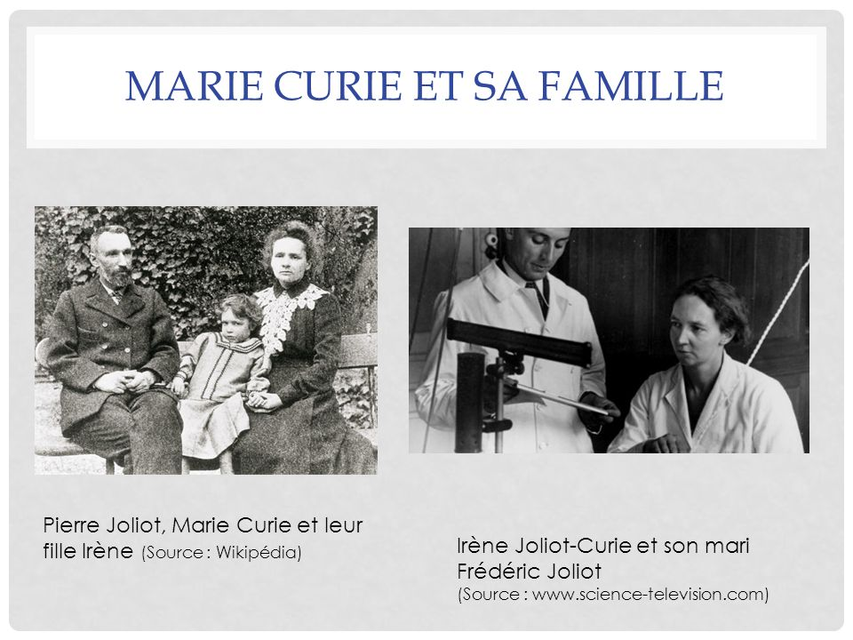 MARIE CURIE ET SA FAMILLE Pierre Joliot, Marie Curie et leur fille Irène (Source : Wikipédia) Irène Joliot-Curie et son mari Frédéric Joliot (Source :