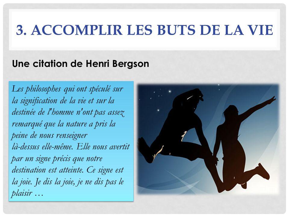 3. ACCOMPLIR LES BUTS DE LA VIE Une citation de Henri Bergson Les philosophes qui ont spéculé sur la signification de la vie et sur la destinée de l'h