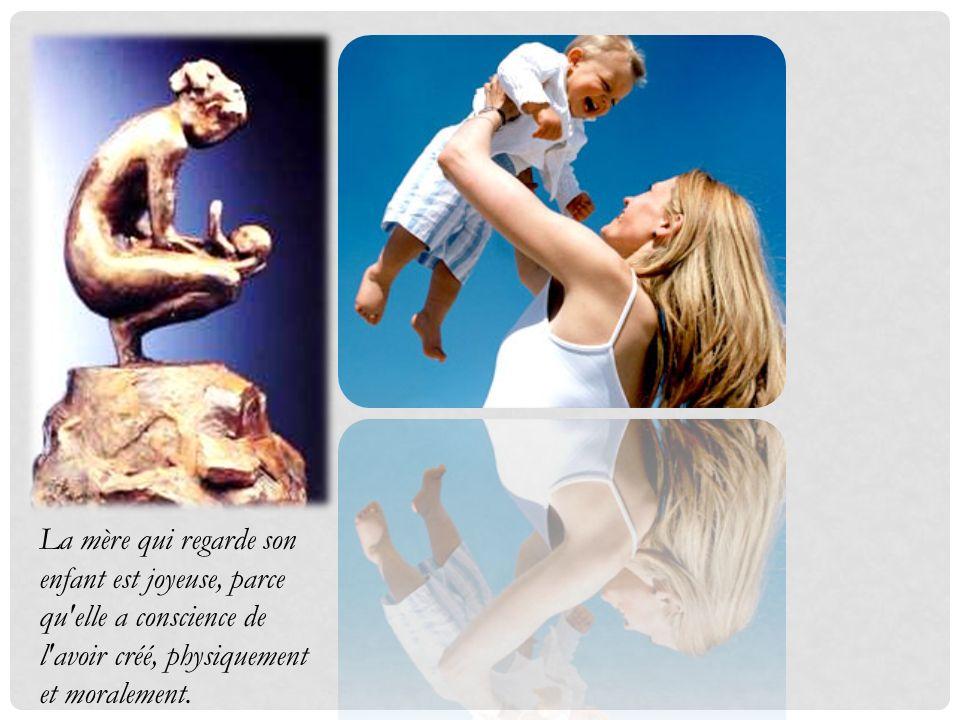 La mère qui regarde son enfant est joyeuse, parce qu'elle a conscience de l'avoir créé, physiquement et moralement.