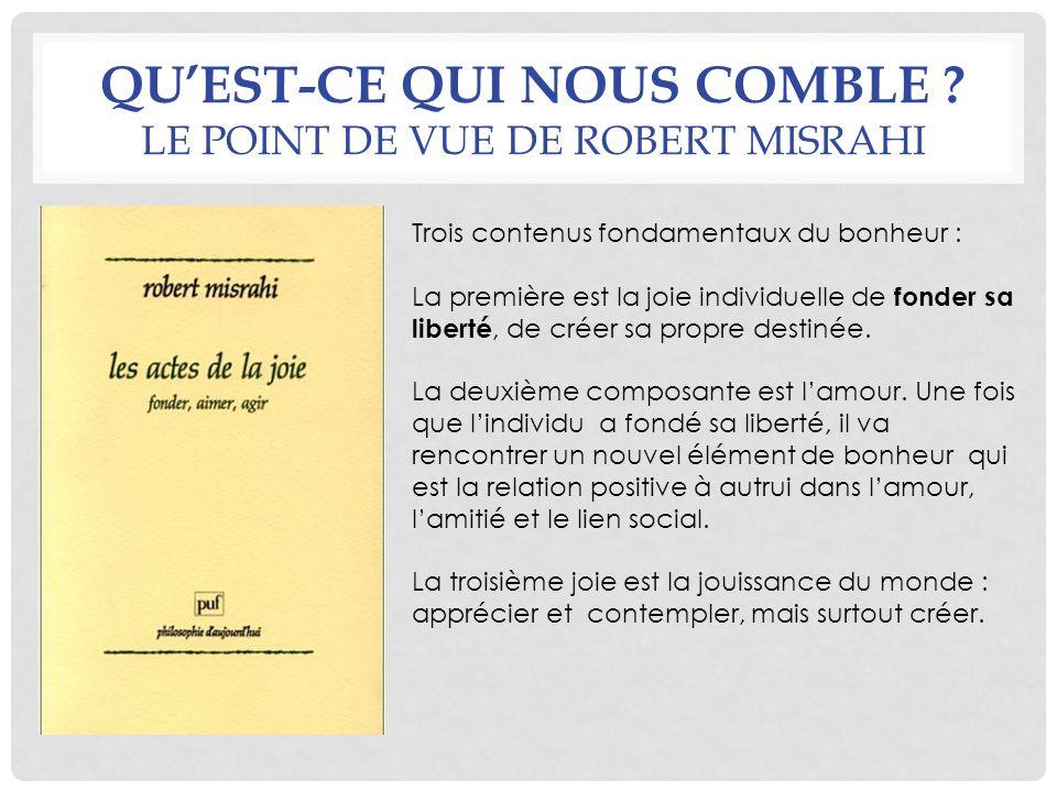 QUEST-CE QUI NOUS COMBLE ? LE POINT DE VUE DE ROBERT MISRAHI Trois contenus fondamentaux du bonheur : La première est la joie individuelle de fonder s