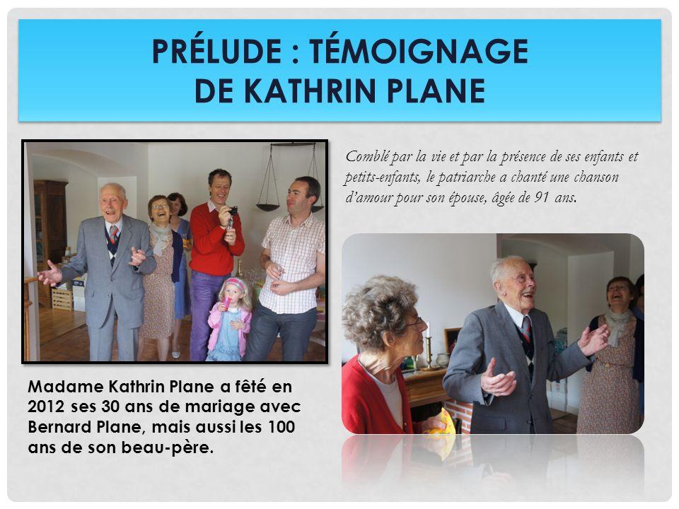 PRÉLUDE : TÉMOIGNAGE DE KATHRIN PLANE Madame Kathrin Plane a fêté en 2012 ses 30 ans de mariage avec Bernard Plane, mais aussi les 100 ans de son beau