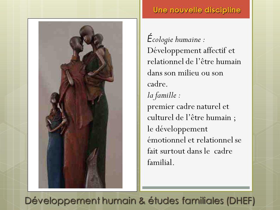 Développement humain & études familiales (DHEF) É cologie humaine : Développement affectif et relationnel de lêtre humain dans son milieu ou son cadre