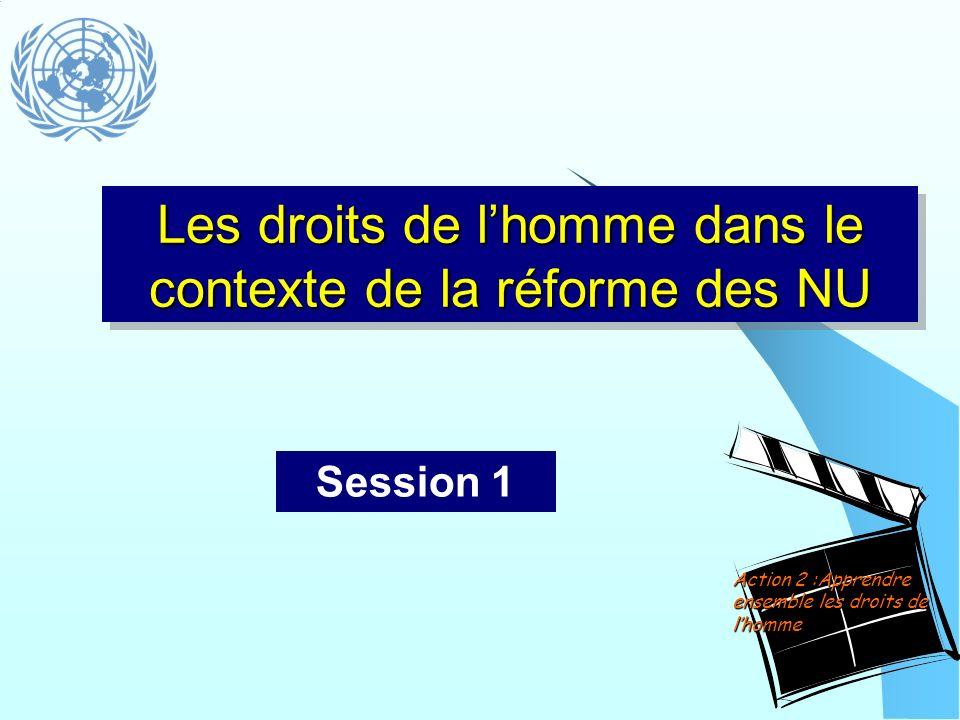 Les droits de lhomme dans le contexte de la réforme des NU Session 1 Action 2 :Apprendre ensemble les droits de lhomme