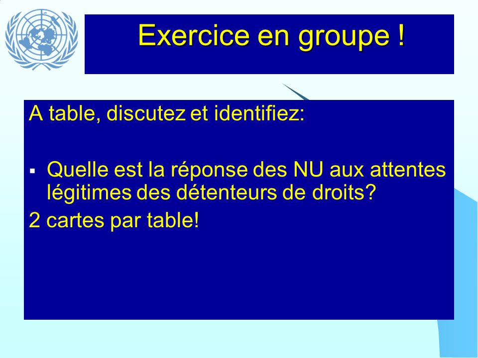 Exercice en groupe ! A table, discutez et identifiez: Quelle est la réponse des NU aux attentes légitimes des détenteurs de droits? 2 cartes par table