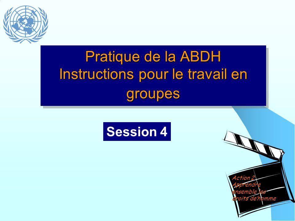 Pratique de la ABDH Instructions pour le travail en groupes Session 4 Action 2 Apprendre ensemble les droits dehomme