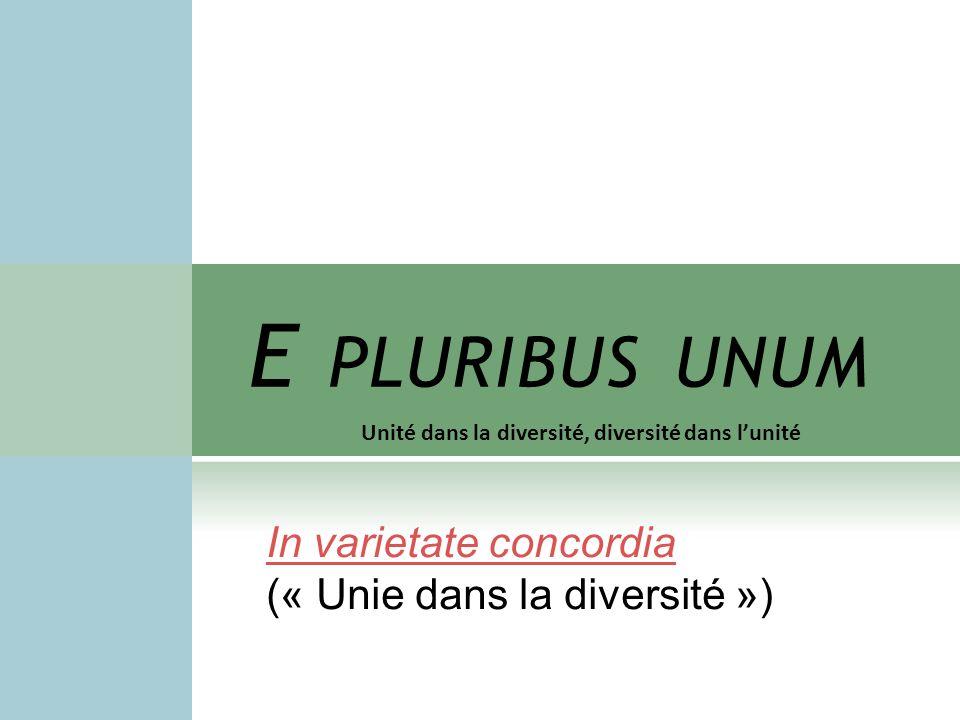 E PLURIBUS UNUM Unité dans la diversité, diversité dans lunité In varietate concordia (« Unie dans la diversité »)