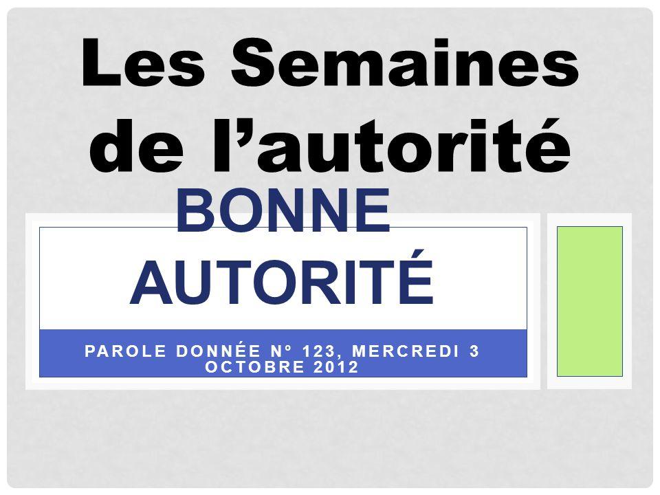 PAROLE DONNÉE N° 123, MERCREDI 3 OCTOBRE 2012 BONNE AUTORITÉ Les Semaines de lautorité
