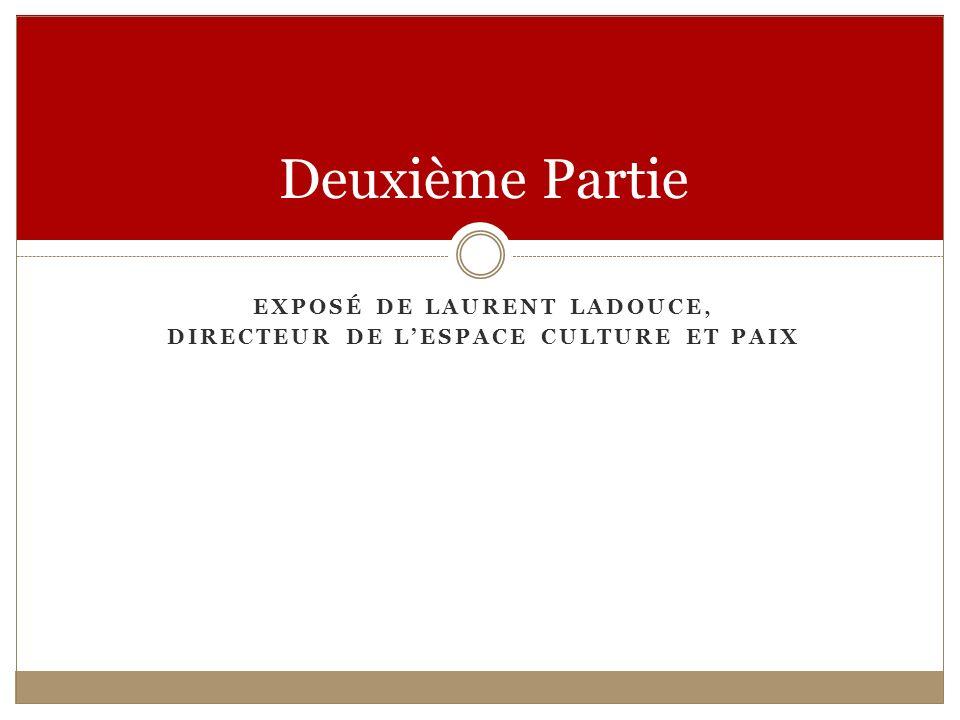 EXPOSÉ DE LAURENT LADOUCE, DIRECTEUR DE LESPACE CULTURE ET PAIX Deuxième Partie