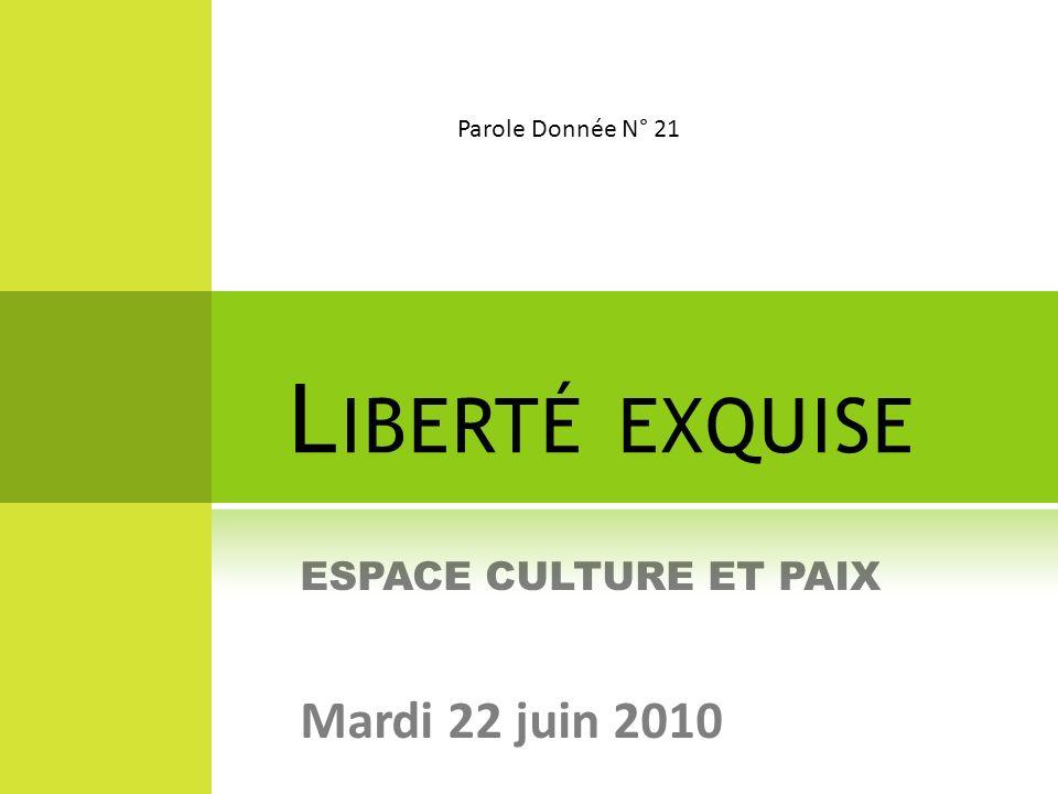 L IBERTÉ EXQUISE ESPACE CULTURE ET PAIX Mardi 22 juin 2010 Parole Donnée N° 21