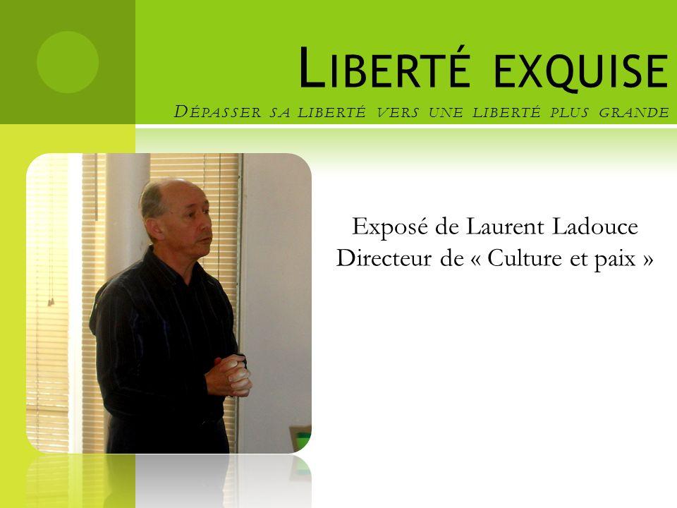 L IBERTÉ EXQUISE D ÉPASSER SA LIBERTÉ VERS UNE LIBERTÉ PLUS GRANDE Exposé de Laurent Ladouce Directeur de « Culture et paix »