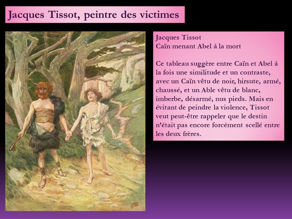 Jacques Tissot Caïn menant Abel à la mort Ce tableau suggère entre Caïn et Abel à la fois une similitude et un contraste, avec un Caïn vêtu de noir, hirsute, armé, chaussé, et un Able vêtu de blanc, imberbe, désarmé, nus pieds.