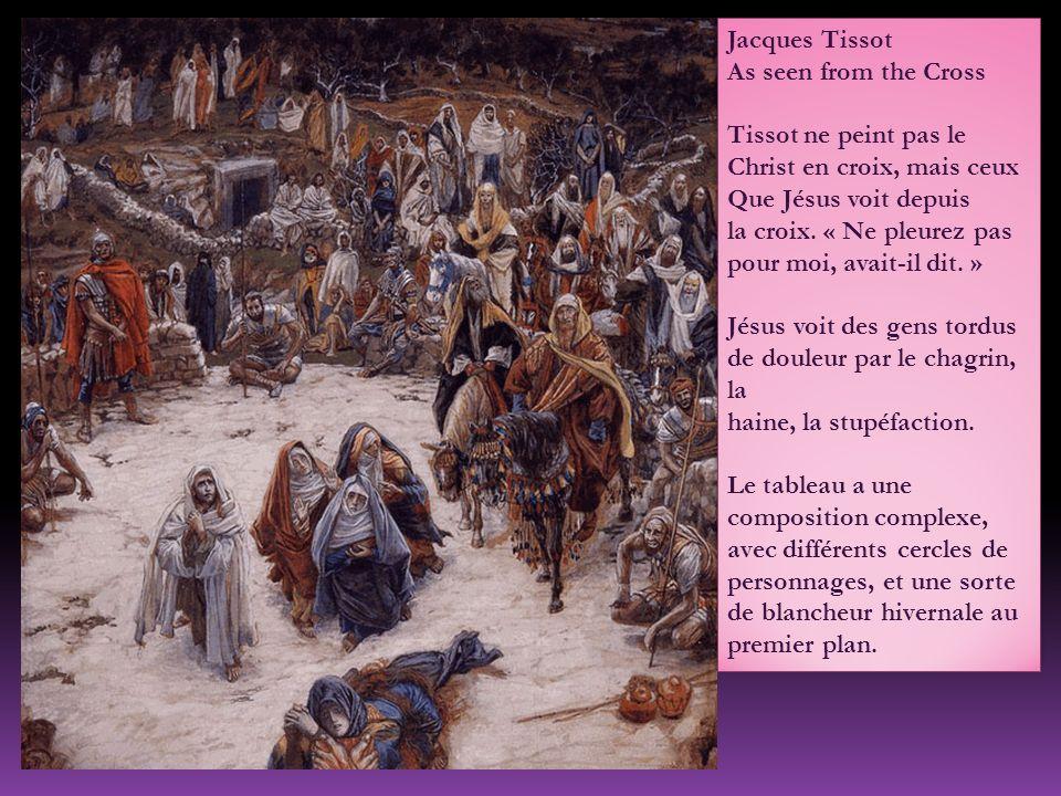 Jacques Tissot As seen from the Cross Tissot ne peint pas le Christ en croix, mais ceux Que Jésus voit depuis la croix. « Ne pleurez pas pour moi, ava
