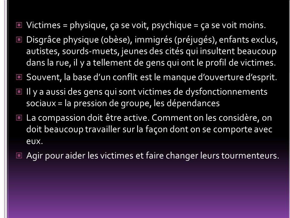 Victimes = physique, ça se voit, psychique = ça se voit moins. Disgrâce physique (obèse), immigrés (préjugés), enfants exclus, autistes, sourds-muets,
