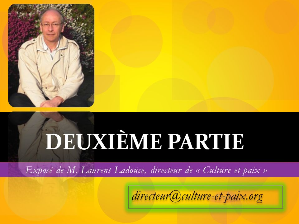 directeur@culture-et-paix.org DEUXIÈME PARTIE Exposé de M. Laurent Ladouce, directeur de « Culture et paix »