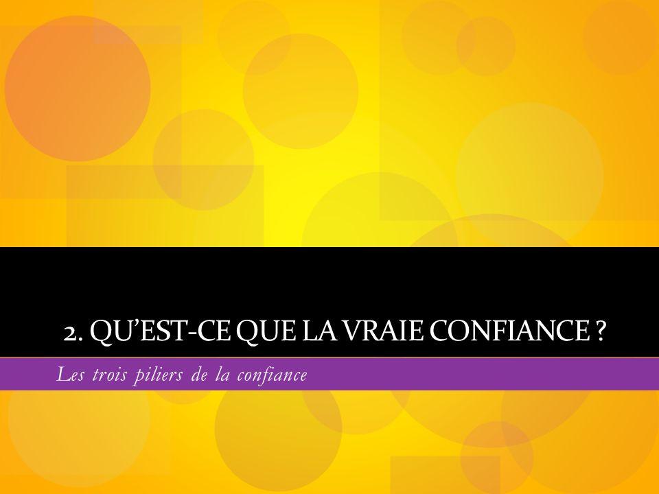 2. QUEST-CE QUE LA VRAIE CONFIANCE ? Les trois piliers de la confiance