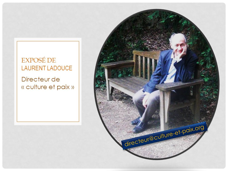 Directeur de « culture et paix » EXPOSÉ DE LAURENT LADOUCE directeur@culture-et-paix.org
