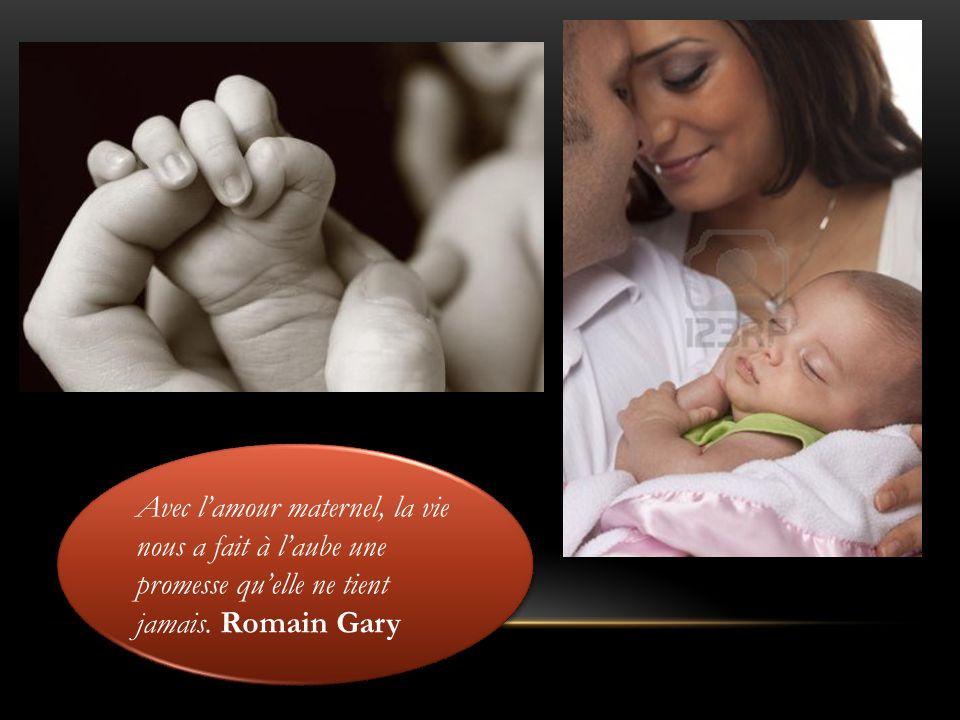 Avec lamour maternel, la vie nous a fait à laube une promesse quelle ne tient jamais. Romain Gary