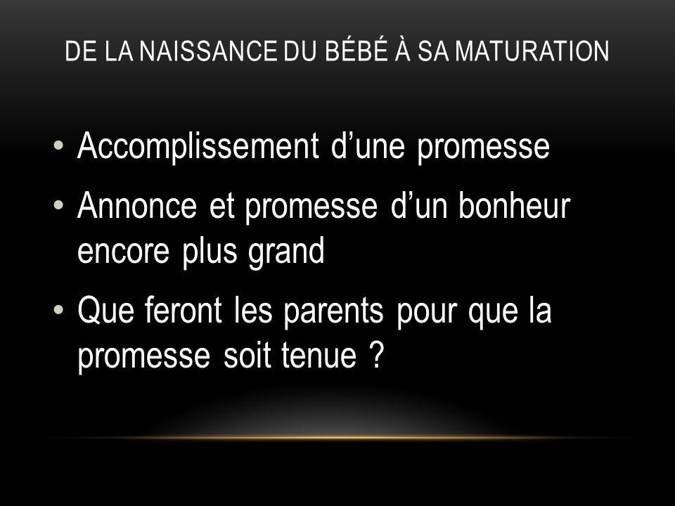 DE LA NAISSANCE DU BÉBÉ À SA MATURATION Accomplissement dune promesse Annonce et promesse dun bonheur encore plus grand Que feront les parents pour qu