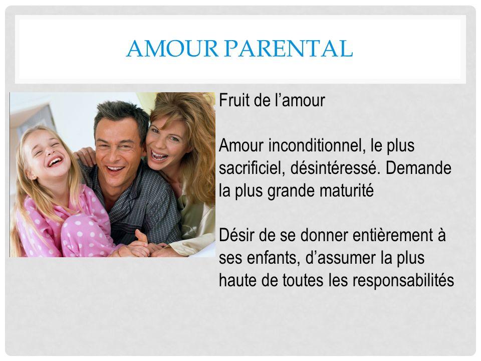AMOUR PARENTAL Fruit de lamour Amour inconditionnel, le plus sacrificiel, désintéressé. Demande la plus grande maturité Désir de se donner entièrement