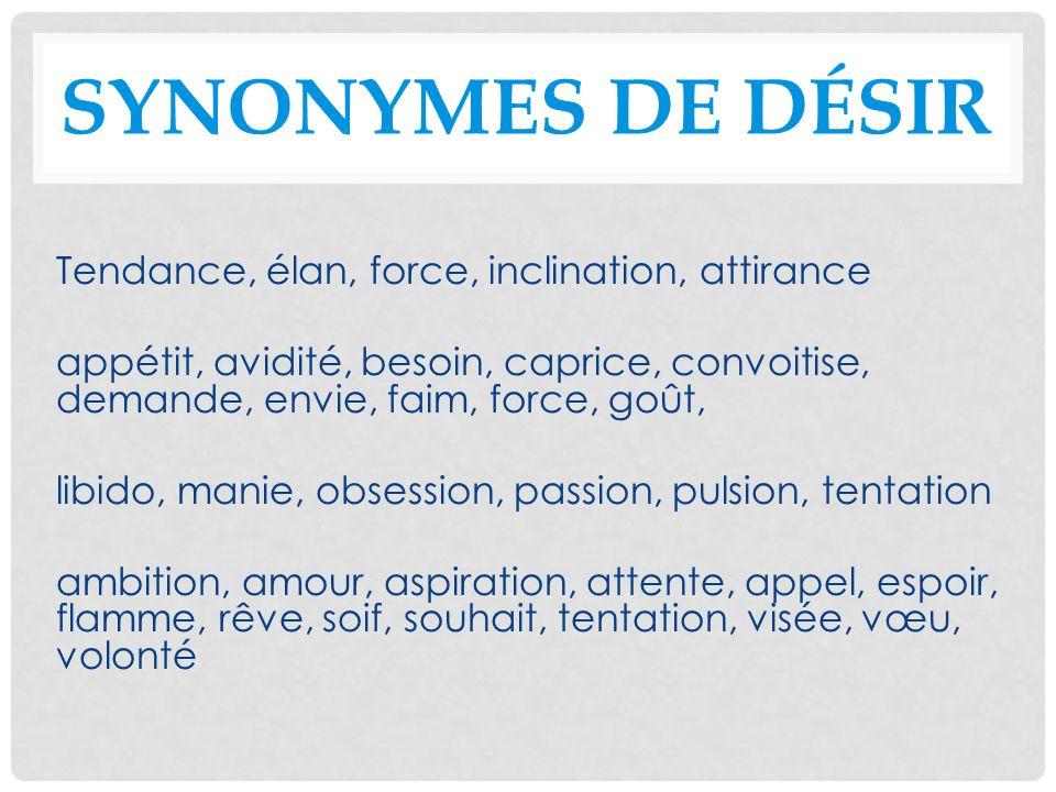 SYNONYMES DE DÉSIR Tendance, élan, force, inclination, attirance appétit, avidité, besoin, caprice, convoitise, demande, envie, faim, force, goût, lib