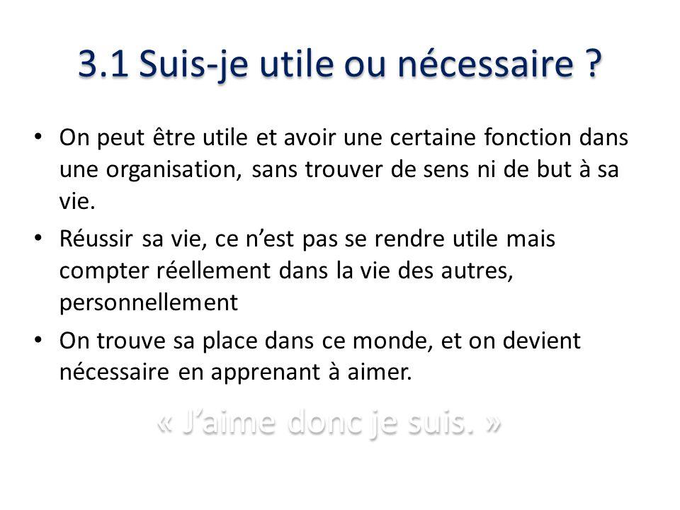 3.1 Suis-je utile ou nécessaire ? On peut être utile et avoir une certaine fonction dans une organisation, sans trouver de sens ni de but à sa vie. Ré