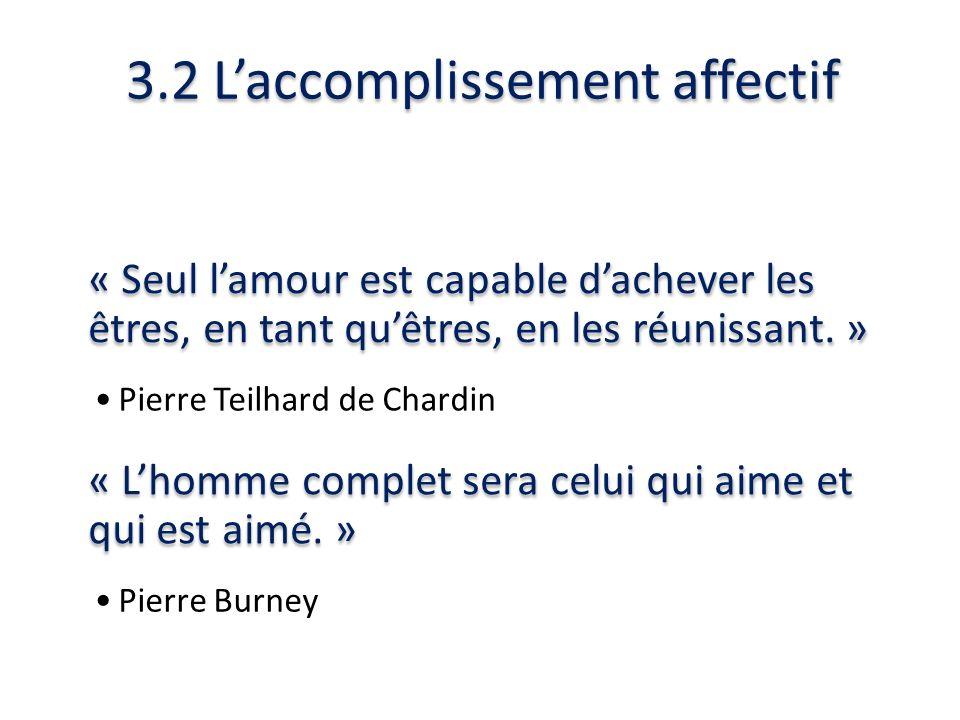 3.2 Laccomplissement affectif « Seul lamour est capable dachever les êtres, en tant quêtres, en les réunissant. » Pierre Teilhard de Chardin « Lhomme