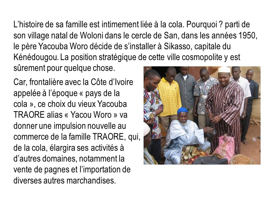 Car, frontalière avec la Côte dIvoire appelée à lépoque « pays de la cola », ce choix du vieux Yacouba TRAORE alias « Yacou Woro » va donner une impul