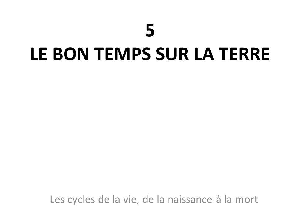 5 LE BON TEMPS SUR LA TERRE Les cycles de la vie, de la naissance à la mort