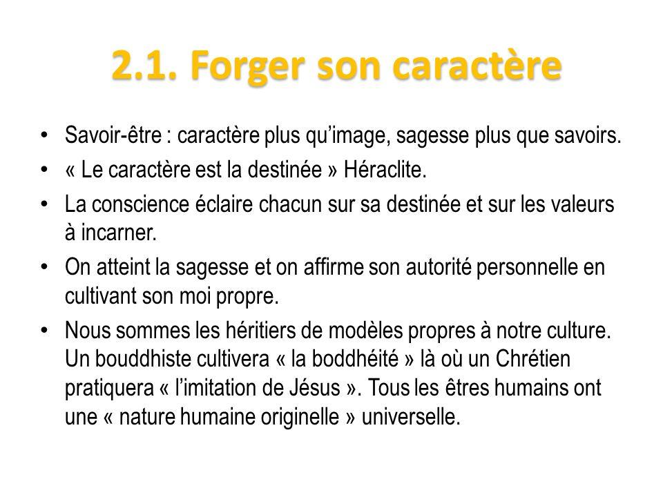 2.1. Forger son caractère Savoir-être : caractère plus quimage, sagesse plus que savoirs. « Le caractère est la destinée » Héraclite. La conscience éc
