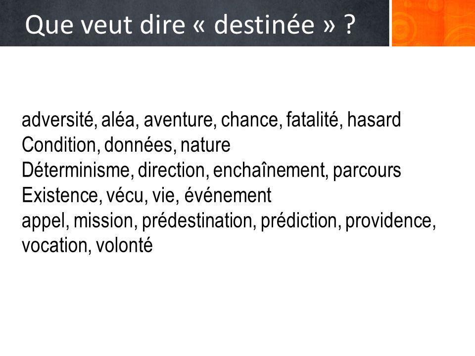 Que veut dire « destinée » ? adversité, aléa, aventure, chance, fatalité, hasard Condition, données, nature Déterminisme, direction, enchaînement, par