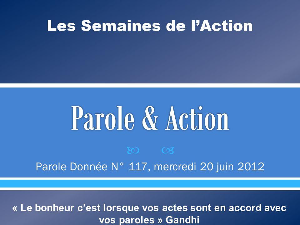 Parole Donnée N° 117, mercredi 20 juin 2012 Les Semaines de lAction « Le bonheur cest lorsque vos actes sont en accord avec vos paroles » Gandhi