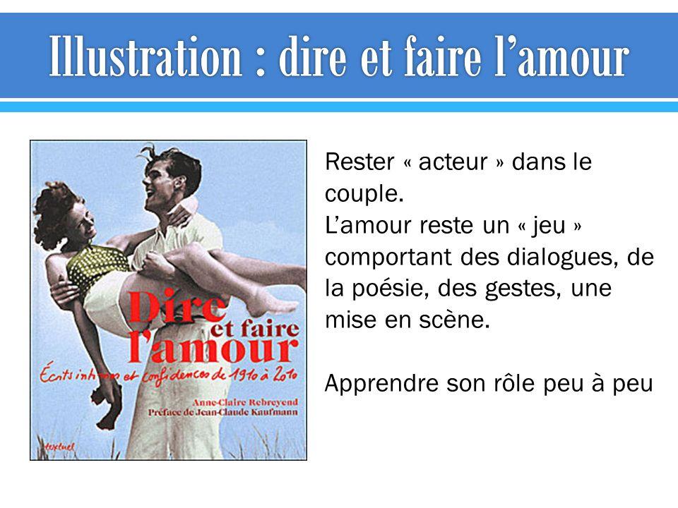 Rester « acteur » dans le couple. Lamour reste un « jeu » comportant des dialogues, de la poésie, des gestes, une mise en scène. Apprendre son rôle pe