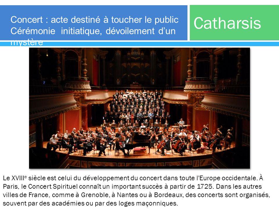 Catharsis Concert : acte destiné à toucher le public Cérémonie initiatique, dévoilement dun mystère Le XVIII e siècle est celui du développement du co
